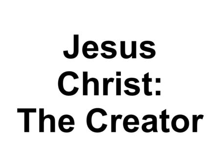 Jesus Christ: The Creator. Jesus Christ: The Creator of Physical Life.