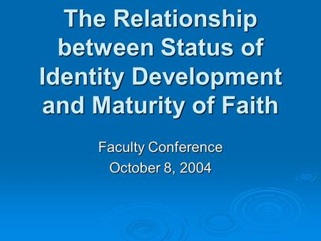 The Relationship between Status of Identity Development and Maturity of Faith Faculty Conference October 8, 2004.