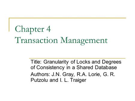 Chapter 4 Transaction Management Title: Granularity of Locks and Degrees of Consistency in a Shared Database Authors: J.N. Gray, R.A. Lorie, G. R. Putzolu.