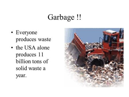 Garbage !! Everyone produces waste the USA alone produces 11 billion tons of solid waste a year.