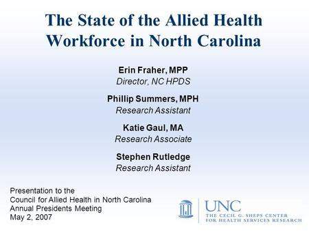 The State of the Allied Health Workforce in North Carolina Erin Fraher, MPP Director, NC HPDS Phillip Summers, MPH Research Assistant Katie Gaul, MA Research.