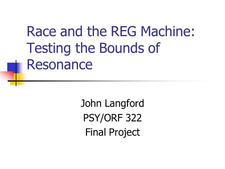 Race and the REG Machine: Testing the Bounds of Resonance John Langford PSY/ORF 322 Final Project.