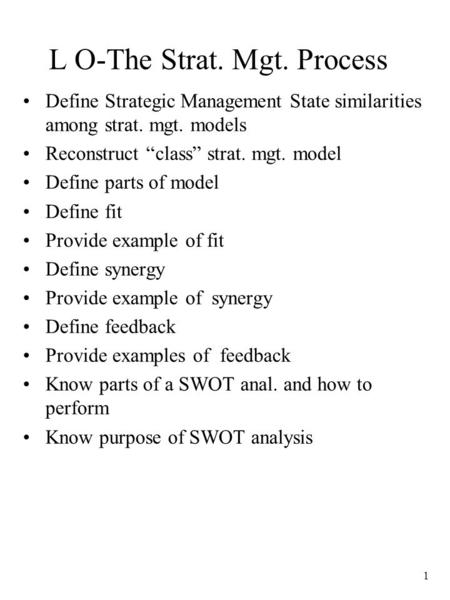"1 L O-The Strat. Mgt. Process Define Strategic Management State similarities among strat. mgt. models Reconstruct ""class"" strat. mgt. model Define parts."