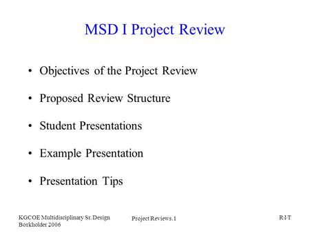 Project Reviews.1 KGCOE Multidisciplinary Sr. Design Borkholder 2006 R I T MSD I Project Review Objectives of the Project Review Proposed Review Structure.
