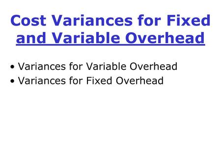 Cost Variances for Fixed and Variable Overhead Variances for Variable Overhead Variances for Fixed Overhead.
