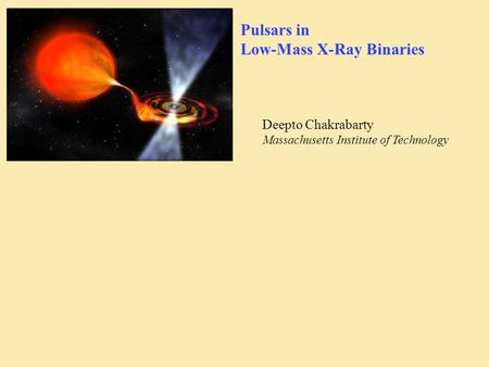 Pulsars in Low-Mass X-Ray Binaries Deepto Chakrabarty Massachusetts Institute of Technology.