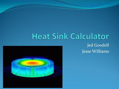 Jed Goodell Jesse Williams. Introduction Problem How much heat does a particular heat sink dissipate How many fins are needed to dissipate a specific.