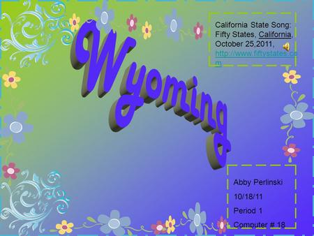 Abby Perlinski 10/18/11 Period 1 Computer # 18 California State Song: Fifty States, California, October 25,2011,  m