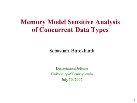 1 Memory Model Sensitive Analysis of Concurrent Data Types Sebastian Burckhardt Dissertation Defense University of Pennsylvania July 30, 2007.