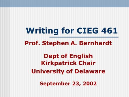Writing for CIEG 461 Prof. Stephen A. Bernhardt Dept of English Kirkpatrick Chair University of Delaware September 23, 2002.