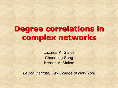 Degree correlations in complex networks Lazaros K. Gallos Chaoming Song Hernan A. Makse Levich Institute, City College of New York.