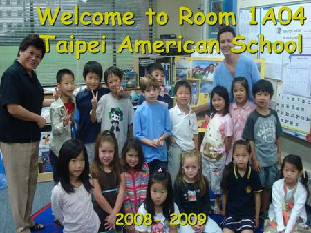 Welcome to Room 1A04 Taipei American School 2008- 2009.