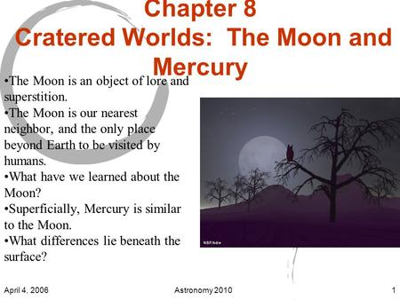 April 4, 2006Astronomy 20101 Chapter 8 Cratered Worlds: The Moon and Mercury The Moon is an object of lore and superstition. The Moon is our nearest neighbor,