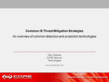 Common IS Threat Mitigation Strategies An overview of common detection and protection technologies Max Caceres CORE Security Technologies www.coresecurity.com.