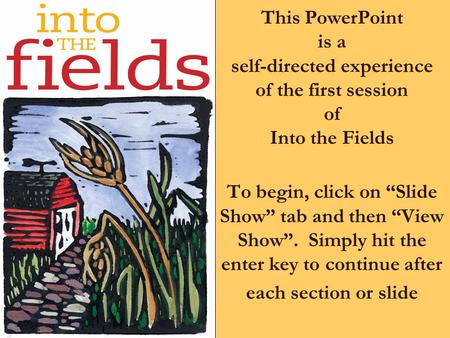 "This PowerPoint is a self-directed experience of the first session of Into the Fields To begin, click on ""Slide Show"" tab and then ""View Show"". Simply."