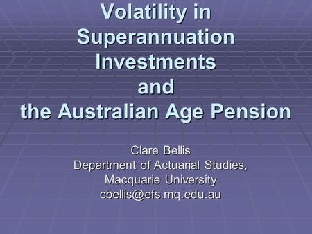 Volatility in Superannuation Investments and the Australian Age Pension Clare Bellis Department of Actuarial Studies, Macquarie University