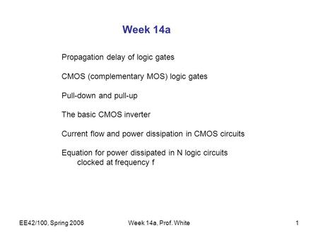 EE42/100, Spring 2006Week 14a, Prof. White1 Week 14a Propagation delay of logic gates CMOS (complementary MOS) logic gates Pull-down and pull-up The basic.