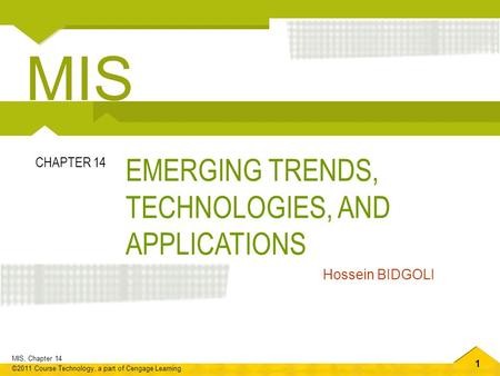 1 MIS, Chapter 14 ©2011 Course Technology, a part of Cengage Learning EMERGING TRENDS, TECHNOLOGIES, AND APPLICATIONS CHAPTER 14 Hossein BIDGOLI MIS.
