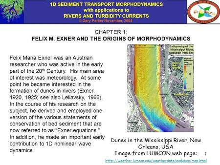 1D SEDIMENT TRANSPORT MORPHODYNAMICS with applications to RIVERS AND TURBIDITY CURRENTS © Gary Parker November, 2004 1 CHAPTER 1: FELIX M. EXNER AND THE.