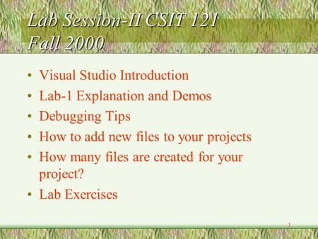 1 Lab Session-II CSIT 121 Fall 2000 Visual Studio Introduction Lab-1 Explanation and Demos Debugging Tips How to add new files to your projects How many.