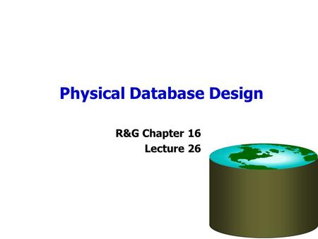 Physical Database Design R&G Chapter 16 Lecture 26.