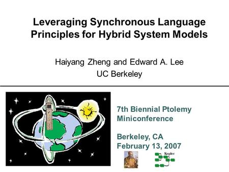 7th Biennial Ptolemy Miniconference Berkeley, CA February 13, 2007 Leveraging Synchronous Language Principles for Hybrid System Models Haiyang Zheng and.