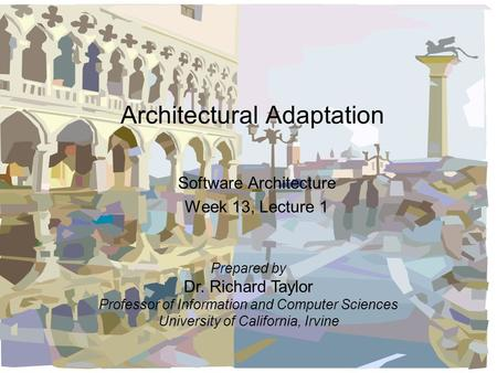 Architectural Adaptation Software Architecture Week 13, Lecture 1 Prepared by Dr. Richard Taylor Professor of Information and Computer Sciences University.