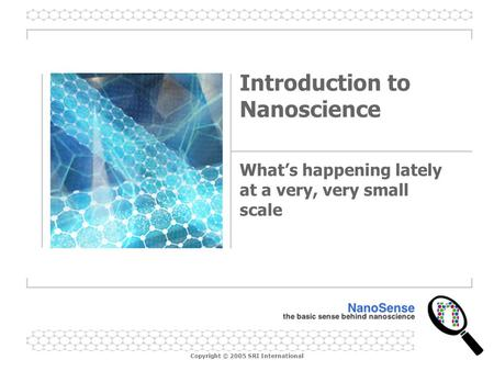 Copyright © 2005 SRI International Introduction to Nanoscience What's happening lately at a very, very small scale.