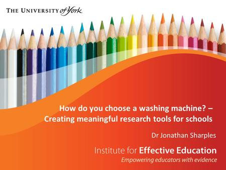 Dr Jonathan Sharples How do you choose a washing machine? – Creating meaningful research tools for schools.