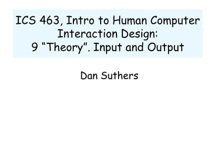 "ICS 463, Intro to Human Computer Interaction Design: 9 ""Theory"". Input and Output Dan Suthers."