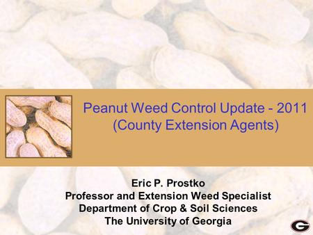 Peanut Weed Control Update - 2011 (County Extension Agents) Eric P. Prostko Professor and Extension Weed Specialist Department of Crop & Soil Sciences.