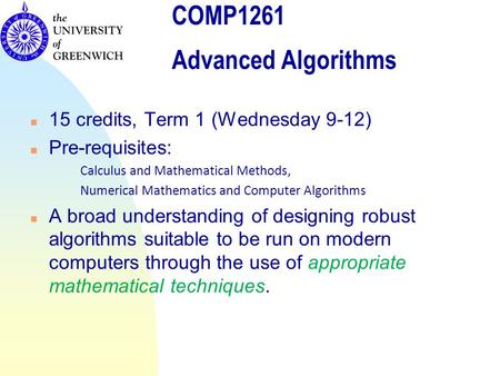 COMP1261 Advanced Algorithms n 15 credits, Term 1 (Wednesday 9-12) n Pre-requisites: Calculus and Mathematical Methods, Numerical Mathematics and Computer.