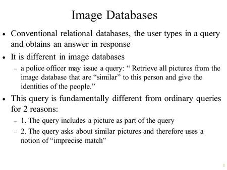 1 Image Databases  Conventional relational databases, the user types in a query and obtains an answer in response  It is different in image databases.