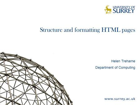 Structure and formatting HTML pages Helen Treharne Department of Computing.