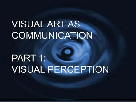 VISUAL ART AS COMMUNICATION PART 1: VISUAL PERCEPTION.
