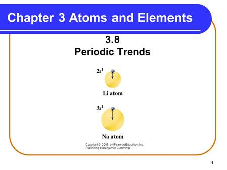 1 Chapter 3 Atoms and Elements 3.8 Periodic Trends Copyright © 2005 by Pearson Education, Inc. Publishing as Benjamin Cummings.