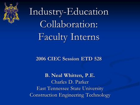 Industry-Education Collaboration: Faculty Interns 2006 CIEC Session ETD 528 B. Neal Whitten, P.E. Charles D. Parker East Tennessee State University Construction.