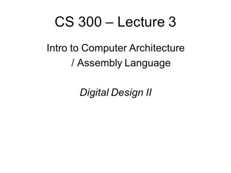 CS 300 – Lecture 3 Intro to Computer Architecture / Assembly Language Digital Design II.