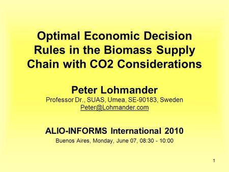 1 Optimal Economic Decision Rules in the Biomass Supply Chain with CO2 Considerations Peter Lohmander Professor Dr., SUAS, Umea, SE-90183, Sweden