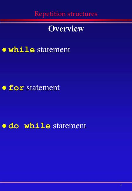 1 Repetition structures Overview while statement for statement do while statement.