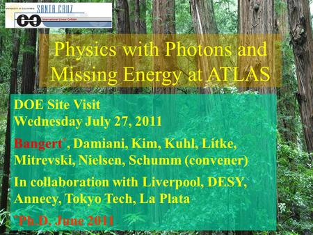 Physics with Photons and Missing Energy at ATLAS DOE Site Visit Wednesday July 27, 2011 Bangert *, Damiani, Kim, Kuhl, Litke, Mitrevski, Nielsen, Schumm.