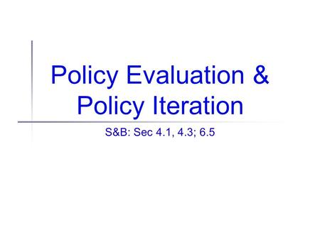 Policy Evaluation & Policy Iteration S&B: Sec 4.1, 4.3; 6.5.