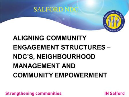 SALFORD NDC ALIGNING COMMUNITY ENGAGEMENT STRUCTURES – NDC'S, NEIGHBOURHOOD MANAGEMENT AND COMMUNITY EMPOWERMENT.