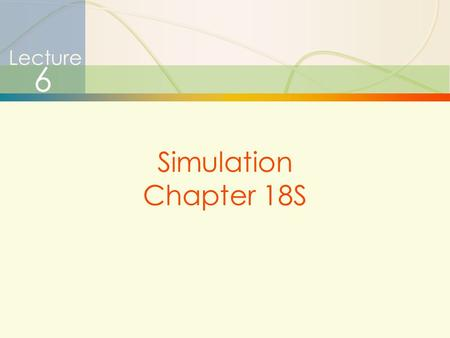 1 Simulation Lecture 6 Simulation Chapter 18S. 2 Simulation Simulation Is …  Simulation – very broad term  methods and applications to imitate or mimic.