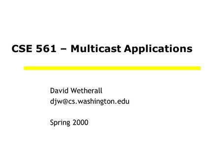 CSE 561 – Multicast Applications David Wetherall Spring 2000.