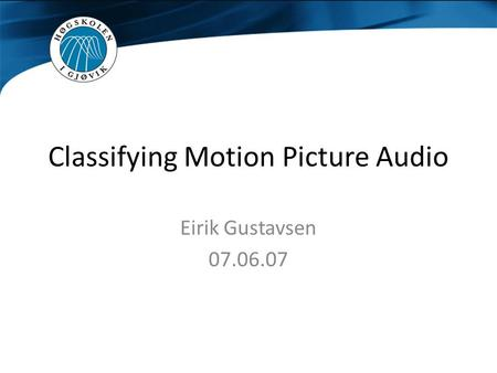 Classifying Motion Picture Audio Eirik Gustavsen 07.06.07.