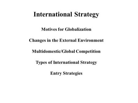 International Strategy Motives for Globalization Changes in the External Environment Multidomestic/Global Competition Types of International Strategy Entry.