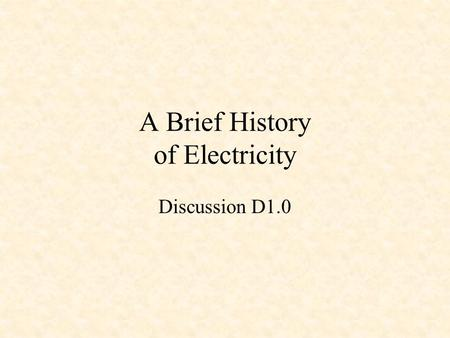 A Brief History of Electricity Discussion D1.0. Some Electrical Pioneers Ancient Greeks William Gilbert Pieter van Musschenbroek Benjamin Franklin Charles.