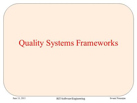 Swami NatarajanJune 13, 2015 RIT Software Engineering Quality Systems Frameworks.