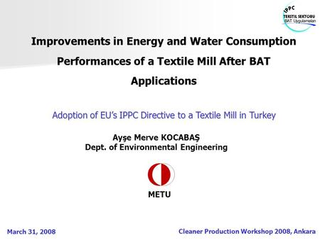 Cleaner Production Workshop 2008, Ankara March 31, 2008 Improvements in Energy and Water Consumption Performances of a Textile Mill After BAT Applications.